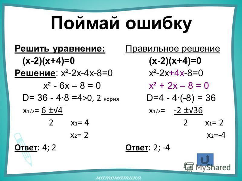 математика Поймай ошибку Решить уравнение: (х-2)(х+4)=0 Решение: х²-2х-4х-8=0 х² - 6х – 8 = 0 D= 36 - 4·8 =4 >0, 2 корня х 1/2 = 6 ±4 2 х 1 = 4 х 2 = 2 Ответ: 4; 2 Правильное решение (х-2)(х+4)=0 х²-2х+4х-8=0 х² + 2х – 8 = 0 D=4 - 4·(-8) = 36 х 1/2 =