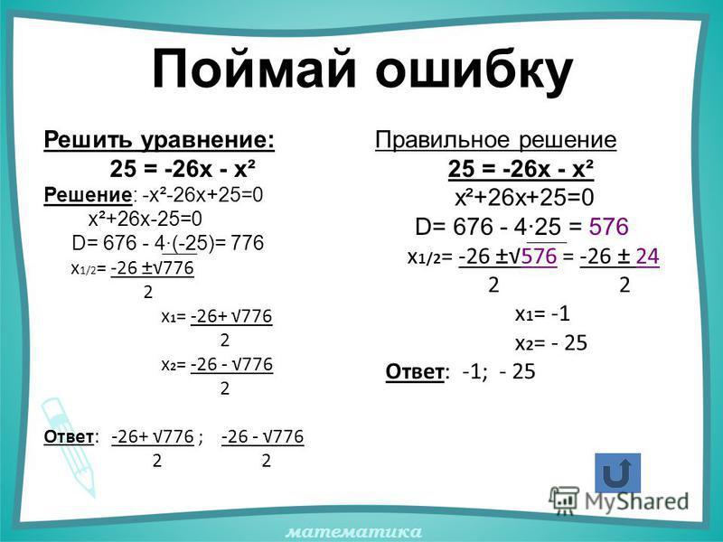 математика Поймай ошибку Решить уравнение: 25 = -26х - х² Решение: -х²-26х+25=0 х²+26х-25=0 D= 676 - 4·(-25)= 776 х 1/2 = -26 ±776 2 х 1 = -26+ 776 2 х 2 = -26 - 776 2 Ответ: -26+ 776 ; -26 - 776 2 2 Правильное решение 25 = -26х - х² х²+26х+25=0 D= 6
