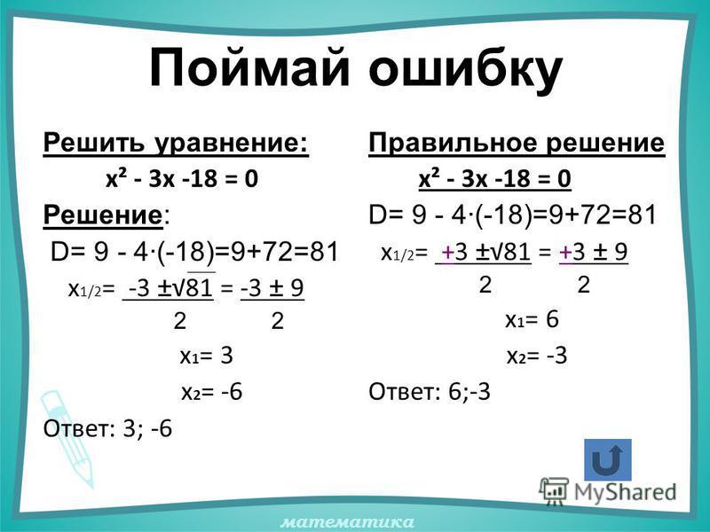 математика Поймай ошибку Решить уравнение: х² - 3х -18 = 0 Решение: D= 9 - 4·(-18)=9+72=81 х 1/2 = -3 ±81 = -3 ± 9 2 2 х 1 = 3 х 2 = -6 Ответ: 3; -6 Правильное решение х² - 3х -18 = 0 D= 9 - 4·(-18)=9+72=81 х 1/2 = +3 ±81 = +3 ± 9 2 2 х 1 = 6 х 2 = -