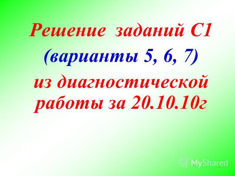 Решение заданий С1 (варианты 5, 6, 7) из диагностической работы за 20.10.10 г