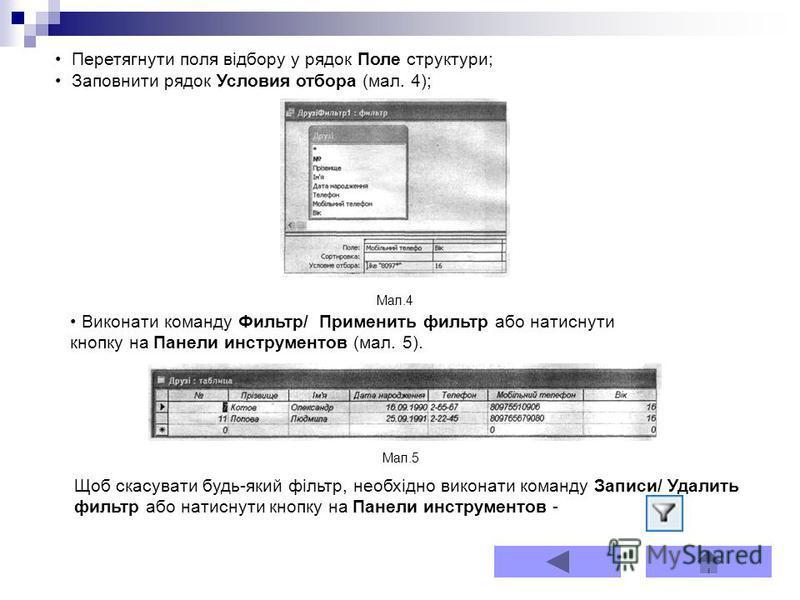 Перетягнути поля відбору у рядок Поле структури; Заповнити рядок Условия отбора (мал. 4); Виконати команду Фильтр/ Применить фильтр або натиснути кнопку на Панели инструментов (мал. 5). Щоб скасувати будь-який фільтр, необхідно виконати команду Запис