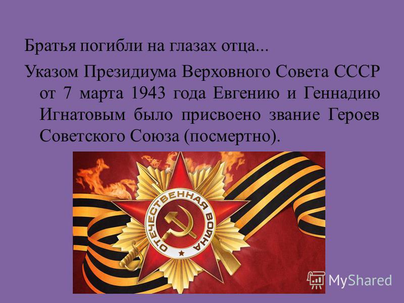 Братья погибли на глазах отца... Указом Президиума Верховного Совета СССР от 7 марта 1943 года Евгению и Геннадию Игнатовым было присвоено звание Героев Советского Союза (посмертно).