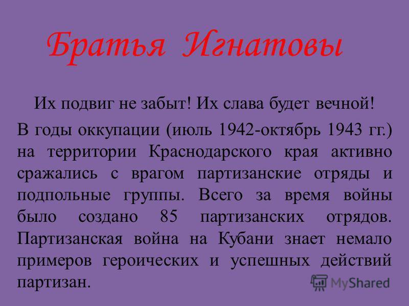 Братья Игнатовы Их подвиг не забыт! Их слава будет вечной! В годы оккупации (июль 1942-октябрь 1943 гг.) на территории Краснодарского края активно сражались с врагом партизанские отряды и подпольные группы. Всего за время войны было создано 85 партиз