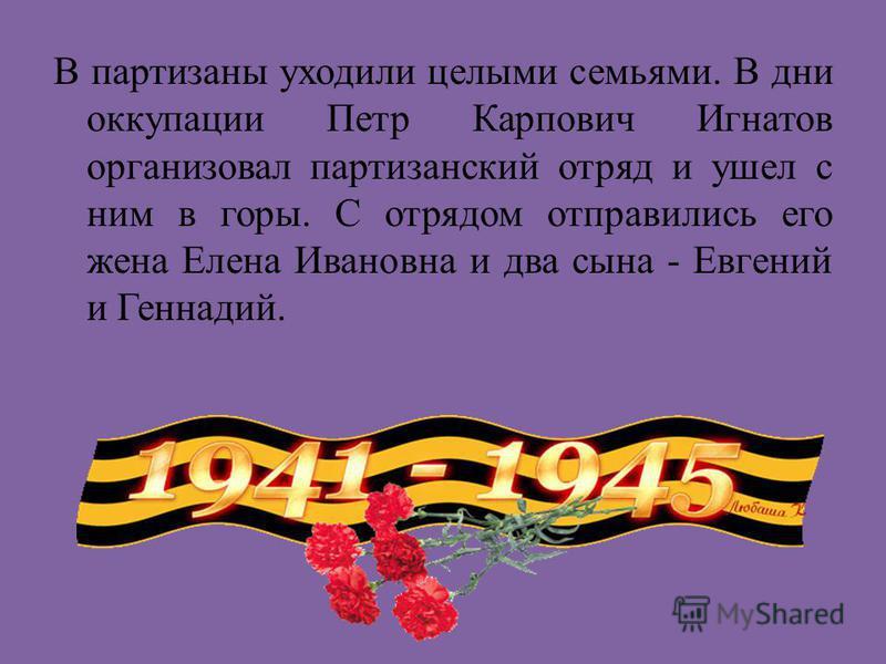 В партизаны уходили целыми семьями. В дни оккупации Петр Карпович Игнатов организовал партизанский отряд и ушел с ним в горы. С отрядом отправились его жена Елена Ивановна и два сына - Евгений и Геннадий.