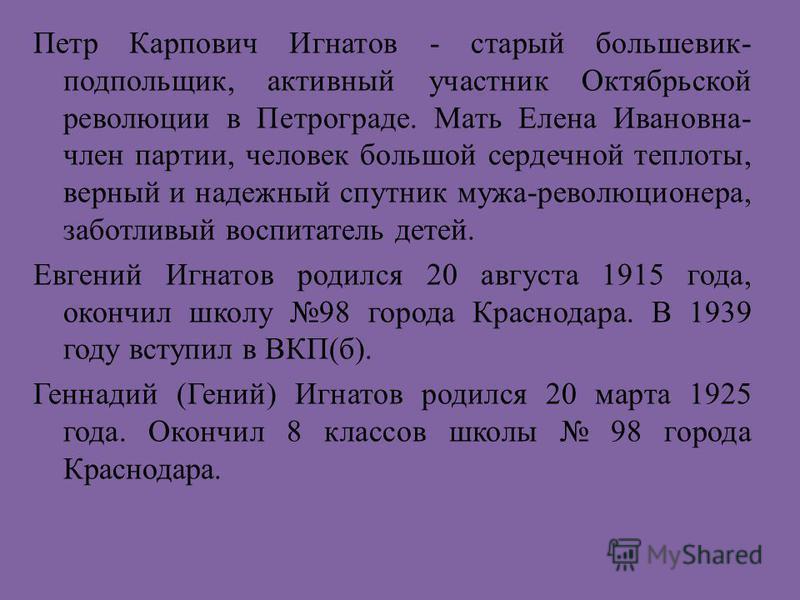 Петр Карпович Игнатов - старый большевик- подпольщик, активный участник Октябрьской революции в Петрограде. Мать Елена Ивановна- член партии, человек большой сердечной теплоты, верный и надежный спутник мужа-революционера, заботливый воспитатель дете
