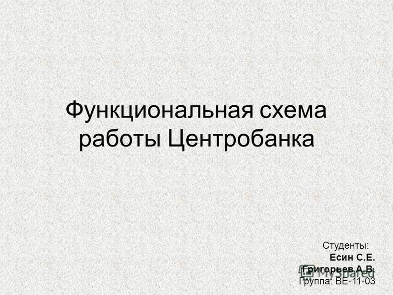 Функциональная схема работы Центробанка Студенты: Есин С.Е. Григорьев А.В. Группа: ВЕ-11-03