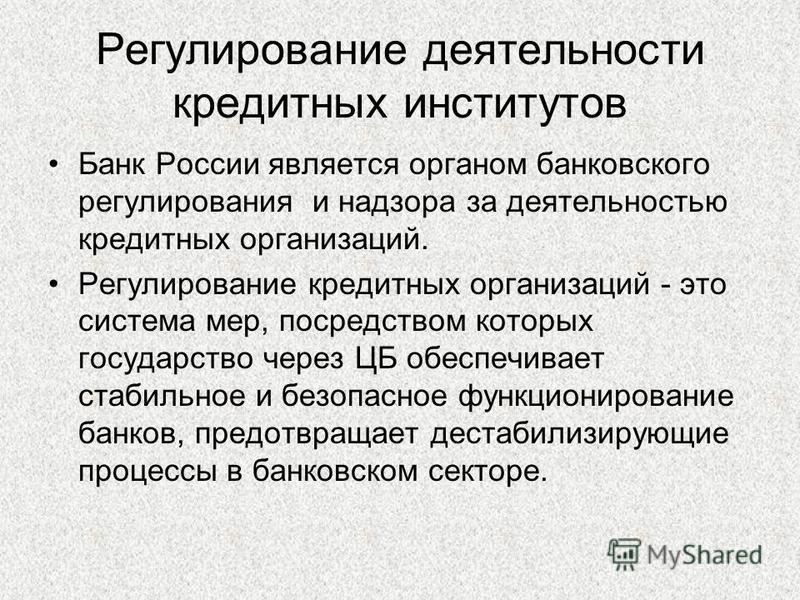 Регулирование деятельности кредитных институтов Банк России является органом банковского регулирования и надзора за деятельностью кредитных организаций. Регулирование кредитных организаций - это система мер, посредством которых государство через ЦБ о