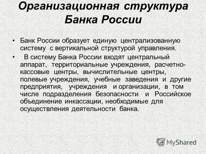 Организационная структура Банка России Банк России образует единую централизованную систему с вертикальной структурой управления. В систему Банка России входят центральный аппарат, территориальные учреждения, расчетно- кассовые центры, вычислительные