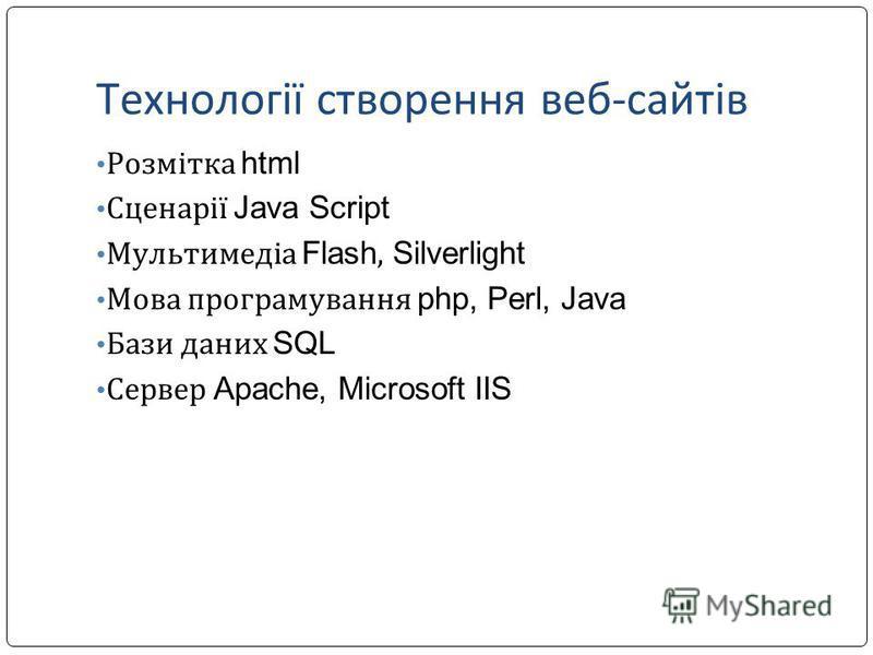 Технології створення веб-сайтів Розмітка html Сценарії Java Script Мультимедіа Flash, Silverlight Мова програмування php, Perl, Java Бази даних SQL Сервер Apache, Microsoft IIS