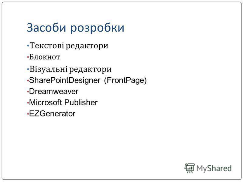 Засоби розробки Текстові редактори Блокнот Візуальні редактори SharePointDesigner (FrontPage) Dreamweaver Microsoft Publisher EZGenerator
