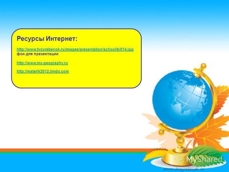 Ресурсы Интернет: http://www.tvoyrebenok.ru/images/presentation/school/b/014. jpg фон для презентации http://www.my-geography.ru http://materik2012.jimdo.com