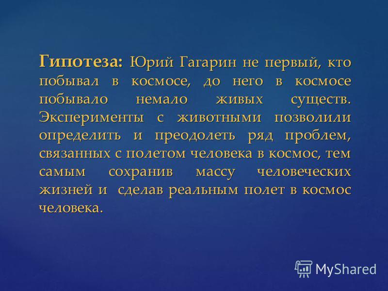 Гипотеза: Юрий Гагарин не первый, кто побывал в космосе, до него в космосе побывало немало живых существ. Эксперименты с животными позволили определить и преодолеть ряд проблем, связанных с полетом человека в космос, тем самым сохранив массу человече