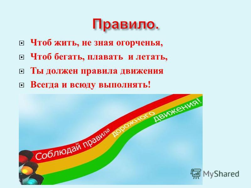 Чтоб жить, не зная огорченья, Чтоб бегать, плавать и летать, Ты должен правила движения Всегда и всюду выполнять !