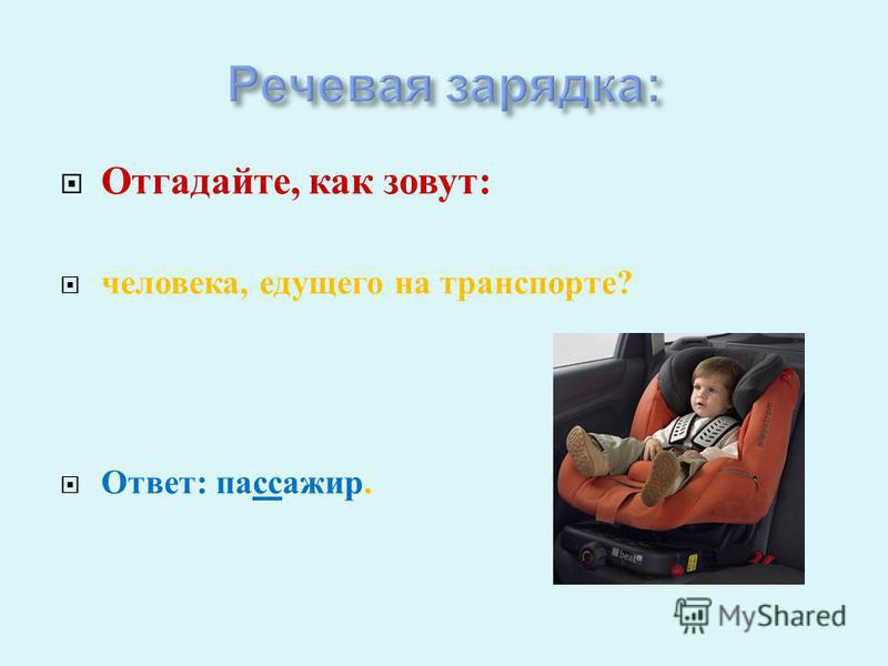 Отгадайте, как зовут : человека, едущего на транспорте ? Ответ : пассажир.