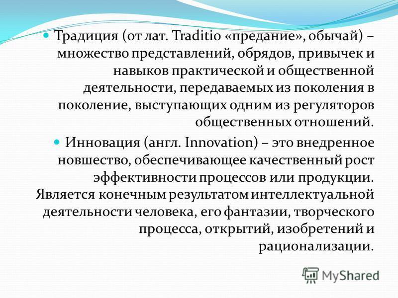 Традиция (от лат. Traditio «предание», обычай) – множество представлений, обрядов, привычек и навыков практической и общественной деятельности, передаваемых из поколения в поколение, выступающих одним из регуляторов общественных отношений. Инновация