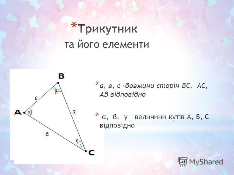 * а, в, с –довжини сторін ВС, АС, АВ відповідно * α, β, γ – величини кутів А, В, С відповідно та його елементи