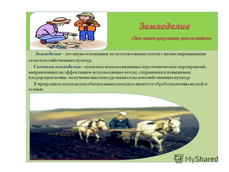 Земледелие – это наука основанная на использовании земли с целью выращивания сельскохозяйственных культур. Система земледелия – комплекс взаимосвязанных агротехнических мероприятий, направленных на эффективное использование земли, сохранения и повыше