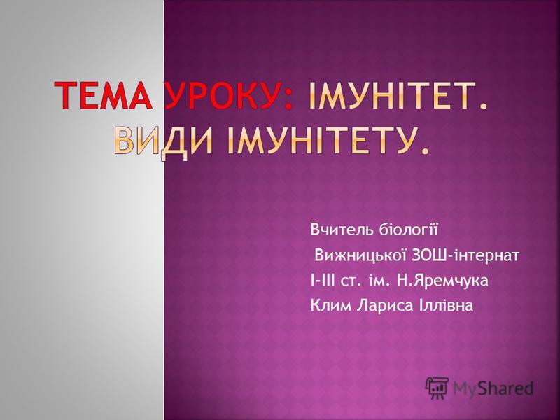 Вчитель біології Вижницької ЗОШ-інтернат І-ІІІ ст. ім. Н.Яремчука Клим Лариса Іллівна