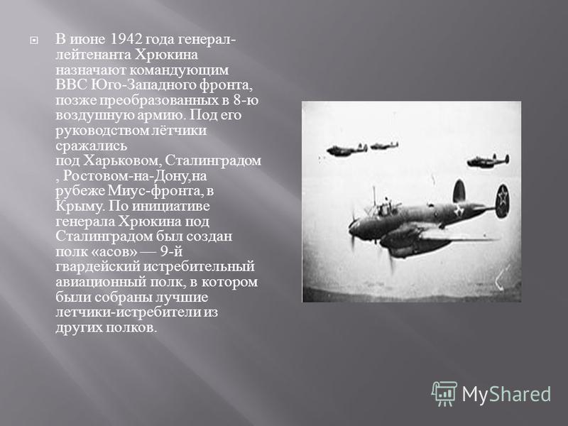 В июне 1942 года генерал - лейтенанта Хрюкина назначают командующим ВВС Юго - Западного фронта, позже преобразованных в 8- ю воздушную армию. Под его руководством лётчики сражались под Харьковом, Сталинградом, Ростовом - на - Дону, на рубеже Миус - ф