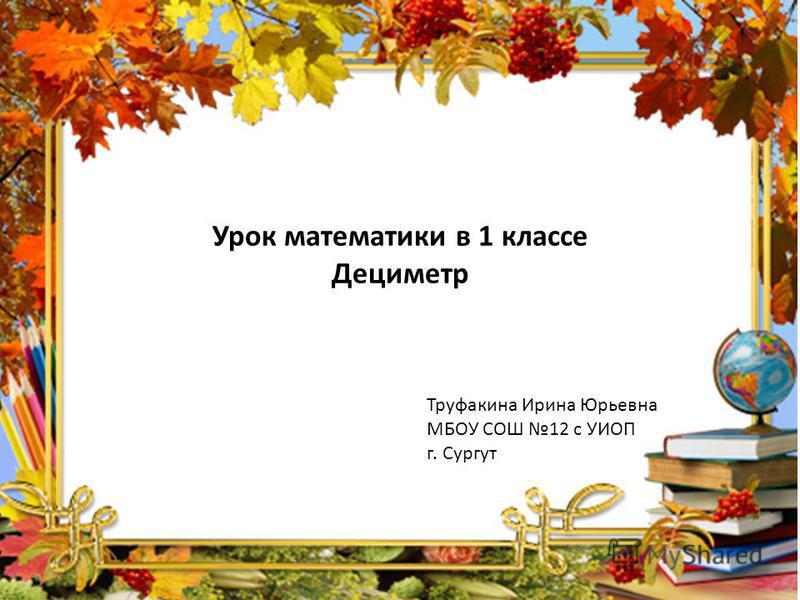 Урок математики в 1 классе Дециметр Труфакина Ирина Юрьевна МБОУ СОШ 12 с УИОП г. Сургут