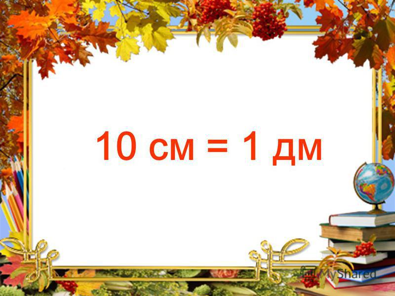 10 см = 1 дм