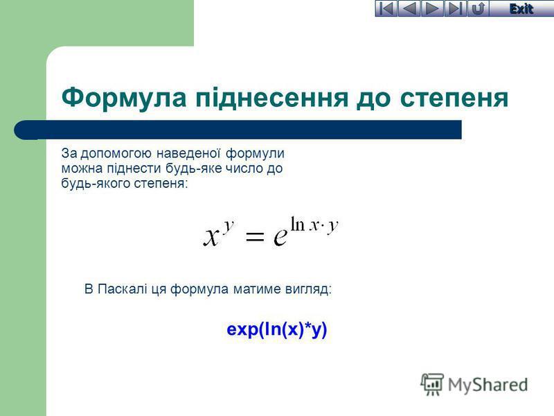 Exit Формула піднесення до степеня За допомогою наведеної формули можна піднести будь-яке число до будь-якого степеня: В Паскалі ця формула матиме вигляд: ехр(ln(х)*у)