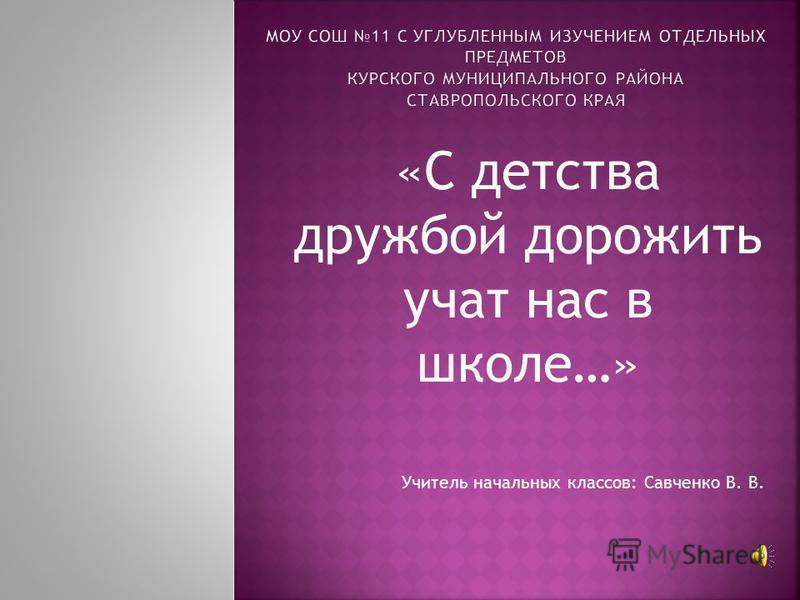 «С детства дружбой дорожить учат нас в школе…» Учитель начальных классов: Савченко В. В.