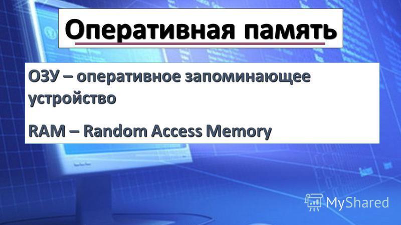 Оперативная память ОЗУ – оперативное запоминающее устройство RAM – Random Access Memory
