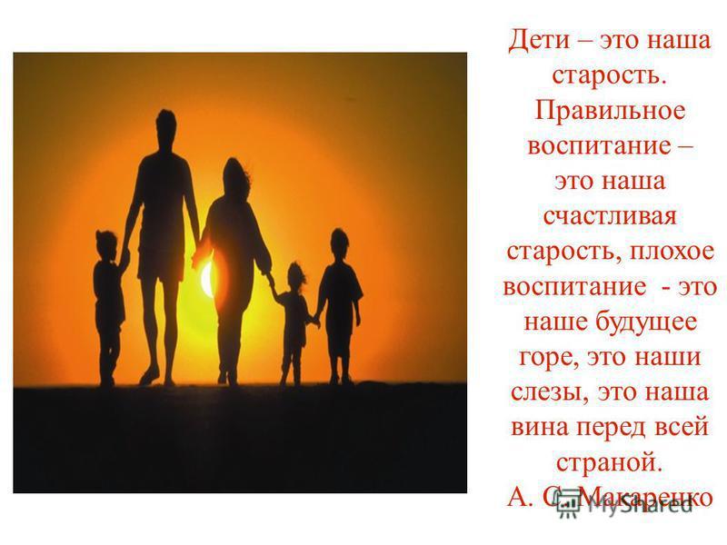 Дети – это наша старость. Правильное воспитание – это наша счастливая старость, плохое воспитание - это наше будущее горе, это наши слезы, это наша вина перед всей страной. А. С. Макаренко