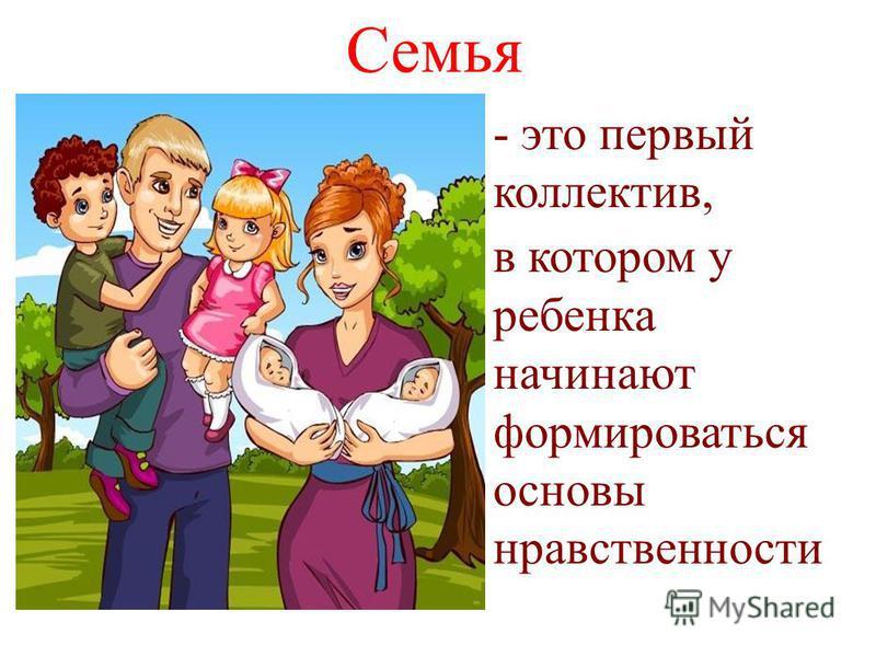 Семья - это первый коллектив, в котором у ребенка начинают формироваться основы нравственности