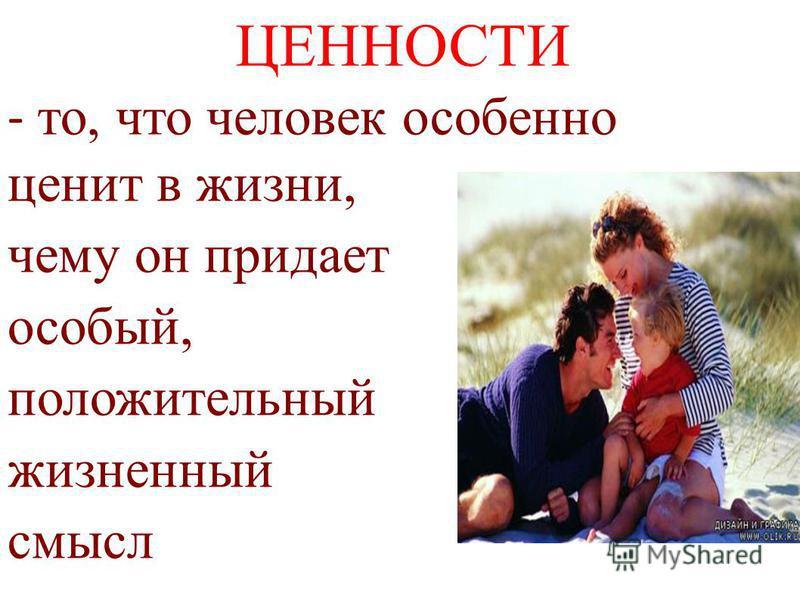 ЦЕННОСТИ - то, что человек особенно ценит в жизни, чему он придает особый, положительный жизненный смысл
