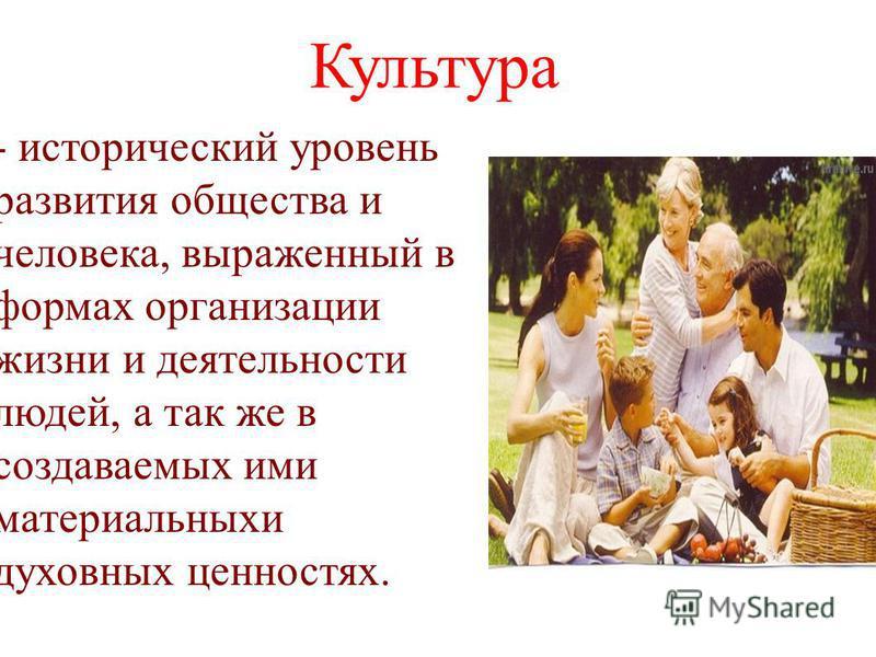 Культура - исторический уровень развития общества и человека, выраженный в формах организации жизни и деятельности людей, а так же в создаваемых ими материальных духовных ценностях.