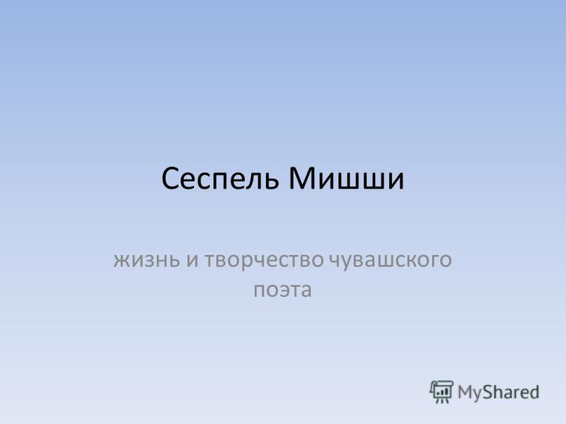 Сеспель Мишши жизнь и творчество чувашского поэта