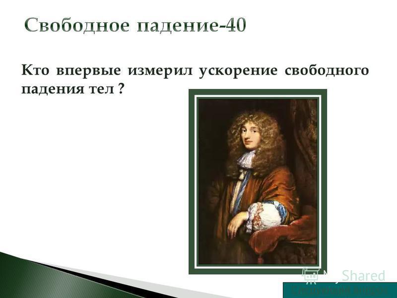 Следующий вопрос Кто впервые измерил ускорение свободного падения тел ?
