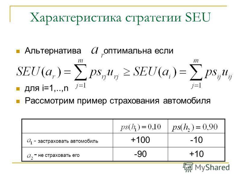 Характеристика стратегии SEU Альтернатива оптимальна если для i=1,..,n Рассмотрим пример страхования автомобиля - застраховать автомобиль +100-10 - не страховать его -90+10