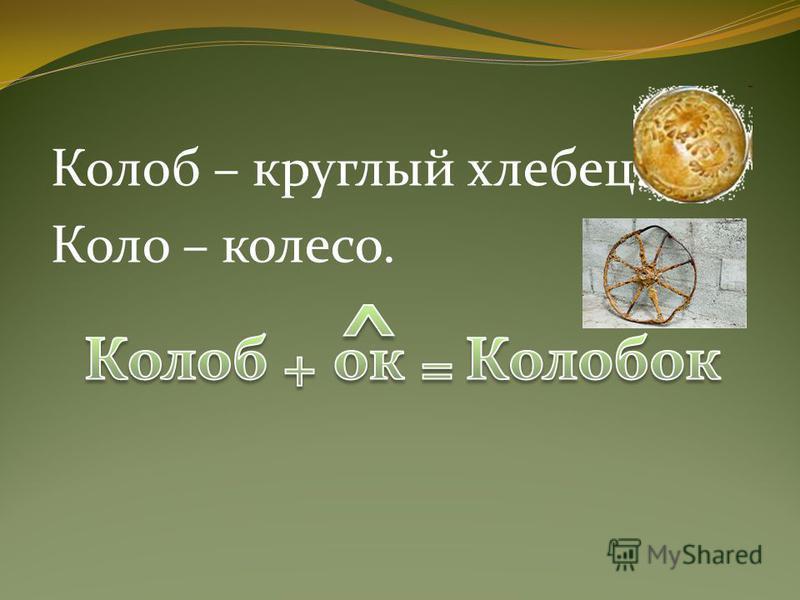 Колоб – круглый хлебец. Коло – колесо.