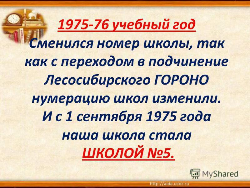 1975-76 учебный год Сменился номер школы, так как с переходом в подчинение Лесосибирского ГОРОНО нумерацию школ изменили. И с 1 сентября 1975 года наша школа стала ШКОЛОЙ 5.