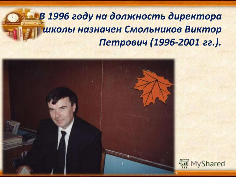 В 1996 году на должность директора школы назначен Смольников Виктор Петрович (1996-2001 гг.).