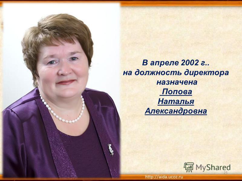25 В апреле 2002 г.. на должность директора назначена Попова Наталья Александровна