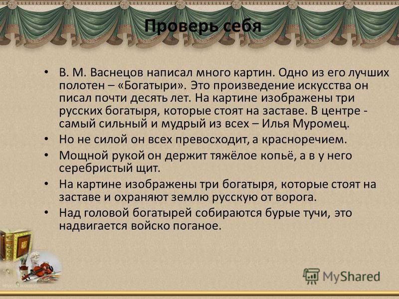 В. М. Васнецов написал много картин. Одно из его лучших полотен – «Богатыри». Это произведение искусства он писал почти десять лет. На картине изображены три русских богатыря, которые стоят на заставе. В центре - самый сильный и мудрый из всех – Илья
