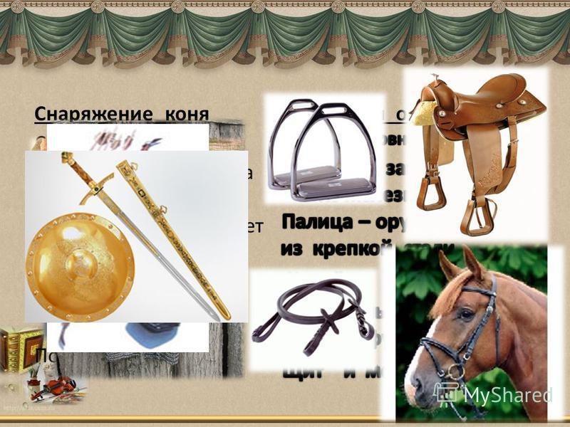 Снаряжение коня Седло - сиденье Уздечка – надевают на оголовье Подпруга – подкрепляет седло Стремя –железное кольцо опора для тела Поводья - вожжи Доспехи и оружие