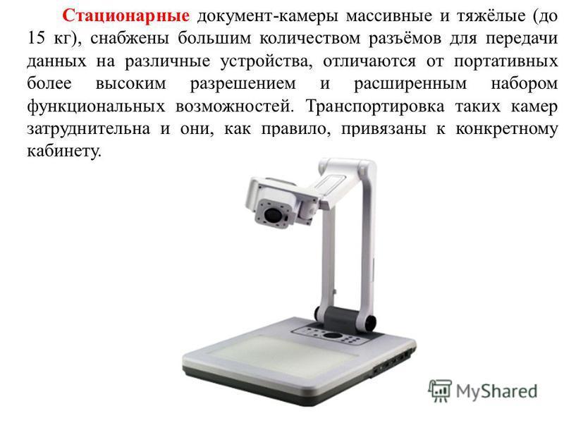 Стационарные документ-камеры массивные и тяжёлые (до 15 кг), снабжены большим количеством разъёмов для передачи данных на различные устройства, отличаются от портативных более высоким разрешением и расширенным набором функциональных возможностей. Тра