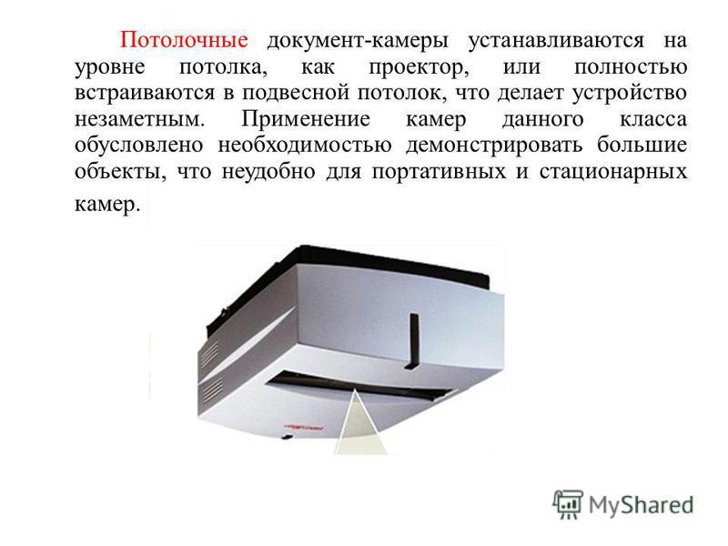 Потолочные документ-камеры устанавливаются на уровне потолка, как проектор, или полностью встраиваются в подвесной потолок, что делает устройство незаметным. Применение камер данного класса обусловлено необходимостью демонстрировать большие объекты,