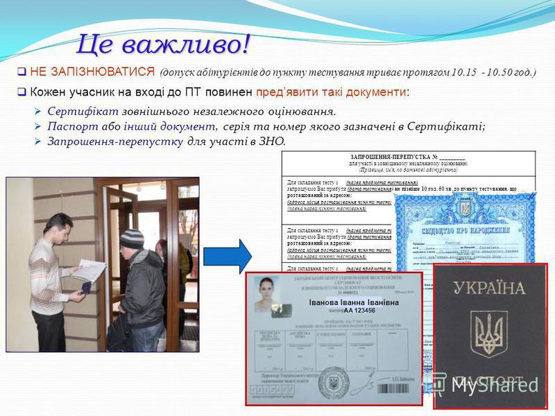 Це важливо! НЕ ЗАПІЗНЮВАТИСЯ (допуск абітурієнтів до пункту тестування триває протягом 10.15 - 10.50 год.) Кожен учасник на вході до ПТ повинен предявити такі документи: Сертифікат зовнішнього незалежного оцінювання. Паспорт або інший документ, серія