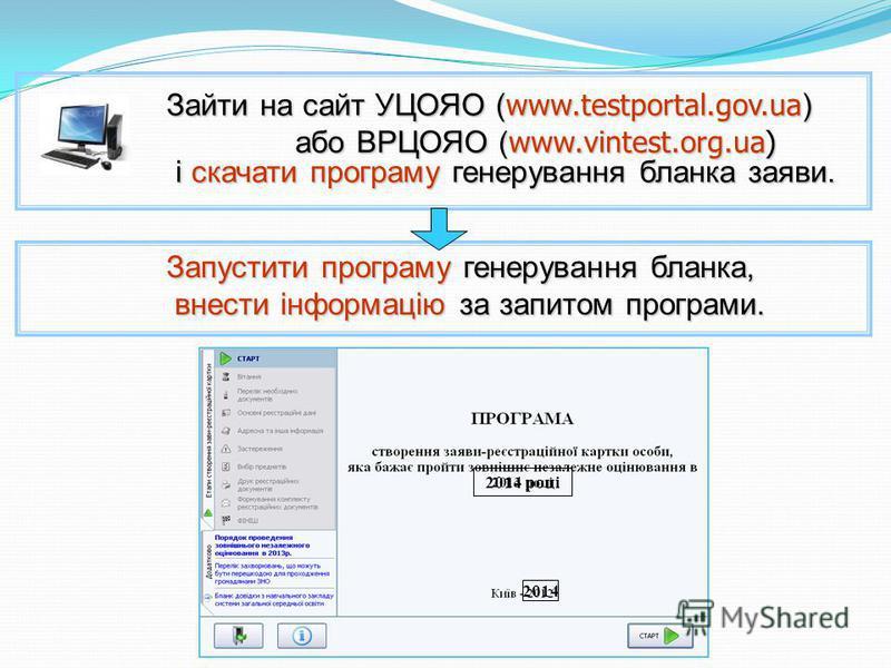 Зайти на сайт УЦОЯО ( www.testportal.gov.ua ) Зайти на сайт УЦОЯО ( www.testportal.gov.ua ) або ВРЦОЯО ( www.vintest.org.ua) і скачати програму генерування бланка заяви. або ВРЦОЯО ( www.vintest.org.ua) і скачати програму генерування бланка заяви. За