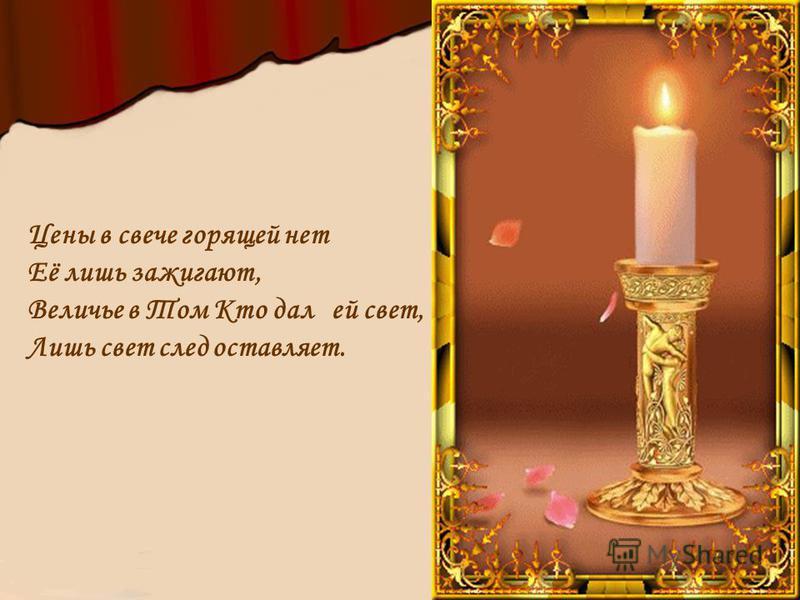 Цены в свече горящей нет Её лишь зажигают, Величье в Том Кто дал ей свет, Лишь свет след оставляет.