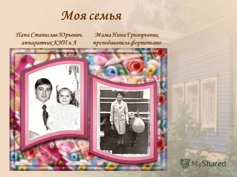 Моя семья Папа Станислав Юрьевич, аппаратчик КИП и А Мама Нина Григорьевна, преподаватель фортепьяно