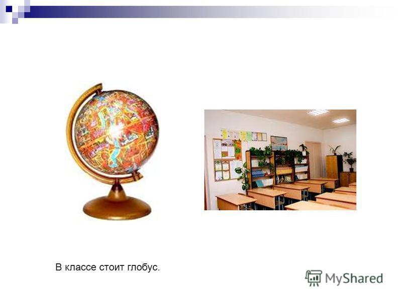 В классе стоит глобус.