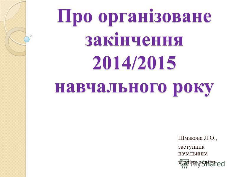 Про організоване закінчення 2014/2015 навчального року Шмакова Л.О., заступник начальника відділу освіти
