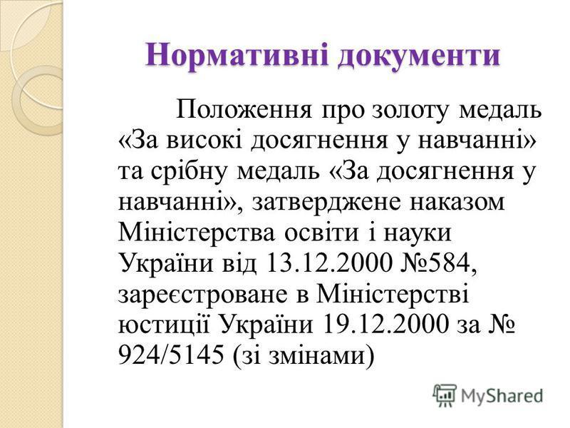 Нормативні документи Положення про золоту медаль «За високі досягнення у навчанні» та срібну медаль «За досягнення у навчанні», затверджене наказом Міністерства освіти і науки України від 13.12.2000 584, зареєстроване в Міністерстві юстиції України 1